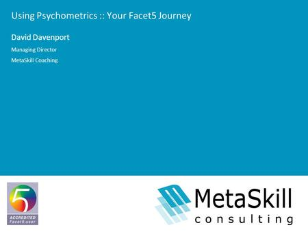 Using Psychometrics :: Your Facet5 Journey David Davenport Managing Director MetaSkill Coaching.