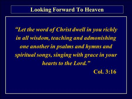 "Looking Forward To Heaven "" Let the word of Christ dwell in you richly in all wisdom, teaching and admonishing one another in psalms and hymns and spiritual."