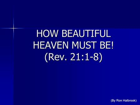 HOW BEAUTIFUL HEAVEN MUST BE! (Rev. 21:1-8) (By Ron Halbrook)