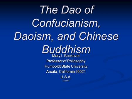 The Dao of Confucianism, Daoism, and Chinese Buddhism Mary I. Bockover Professor of Philosophy Humboldt State University Arcata, California 95521 U.S.A.12.25.07.