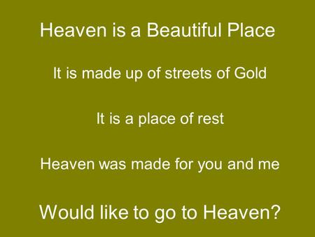 Heaven is a Beautiful Place It is made up of streets of Gold It is a place of rest Heaven was made for you and me Would like to go to Heaven?