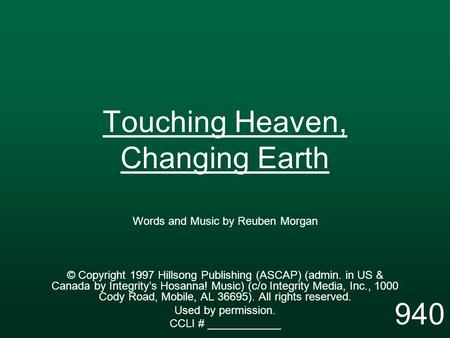 Touching Heaven, Changing Earth Words and Music by Reuben Morgan © Copyright 1997 Hillsong Publishing (ASCAP) (admin. in US & Canada by Integrity's Hosanna!