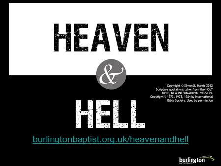 Burlingtonbaptist.org.uk/heavenandhell Copyright © Simon G. Harris 2012 Scripture quotations taken from the HOLY BIBLE, NEW INTERNATIONAL VERSION. Copyright.