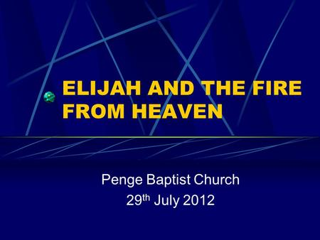 ELIJAH AND THE FIRE FROM HEAVEN Penge Baptist Church 29 th July 2012.