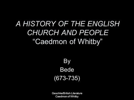 "Geschke/British Literature Caedmon of Whitby A HISTORY OF THE ENGLISH CHURCH AND PEOPLE ""Caedmon of Whitby"" By Bede (673-735)"