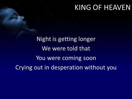 KING OF HEAVEN Night is getting longer We were told that You were coming soon Crying out in desperation without you.