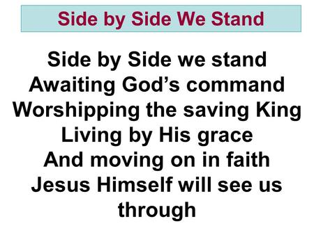 Side by Side we stand Awaiting God's command Worshipping the saving King Living by His grace And moving on in faith Jesus Himself will see us through Side.