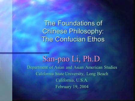 The Foundations of Chinese Philosophy: The Confucian Ethos San-pao Li, Ph.D. Department of Asian and Asian American Studies California State University,