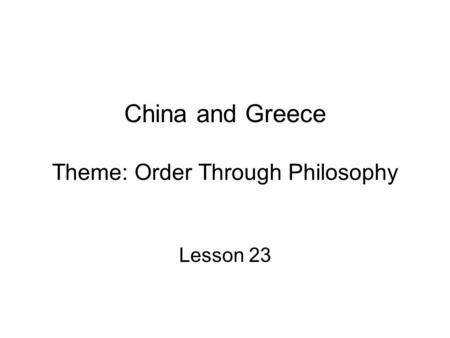 China and Greece Theme: Order Through Philosophy Lesson 23.
