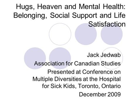 Hugs, Heaven and Mental Health: Belonging, Social Support and Life Satisfaction Jack Jedwab Association for Canadian Studies Presented at Conference on.