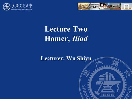 Lecture Two Homer, Iliad Lecturer: Wu Shiyu. Outline I. Some courses view the Iliad as a work of history. It has a strong kernel of historical accuracy.