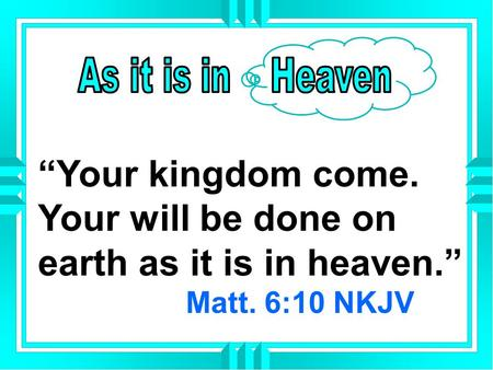 """Your kingdom come. Your will be done on earth as it is in heaven."" Matt. 6:10 NKJV."
