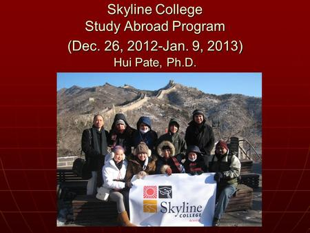 Skyline College Study Abroad Program (Dec. 26, 2012-Jan. 9, 2013) Hui Pate, Ph.D.