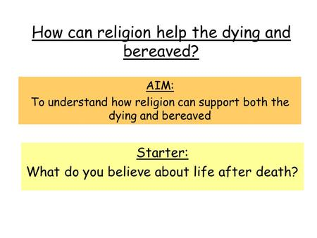 How can religion help the dying and bereaved? AIM: To understand how religion can support both the dying and bereaved Starter: What do you believe about.