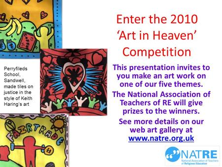 Enter the 2010 'Art in Heaven' Competition This presentation invites to you make an art work on one of our five themes. The National Association of Teachers.
