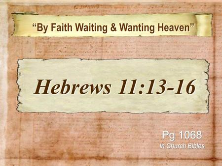 """By Faith Waiting & Wanting Heaven"" ""By Faith Waiting & Wanting Heaven"" Pg 1068 In Church Bibles Hebrews 11:13-16 Hebrews 11:13-16."