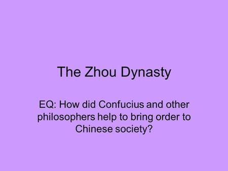 The Zhou Dynasty EQ: How did Confucius and other philosophers help to bring order to Chinese society?