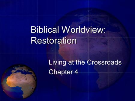 Biblical Worldview: Restoration Living at the Crossroads Chapter 4.