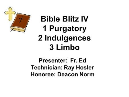 Bible Blitz IV 1 Purgatory 2 Indulgences 3 Limbo Presenter: Fr. Ed Technician: Ray Hosler Honoree: Deacon Norm.