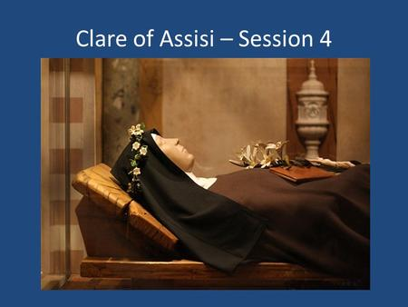 "Clare of Assisi – Session 4. Clare of Assisi - ""Chiara"" = Bright one Born 1194 into noble family - Offreduccio Receives tonsure from Francis approx 1212."
