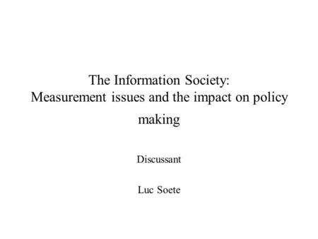 The Information Society: Measurement issues and the impact on policy making Discussant Luc Soete.