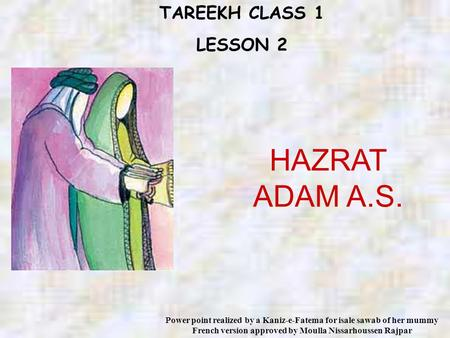 TAREEKH CLASS 1 LESSON 2 HAZRAT ADAM A.S. Power point realized by a Kaniz-e-Fatema for isale sawab of her mummy French version approved by Moulla Nissarhoussen.