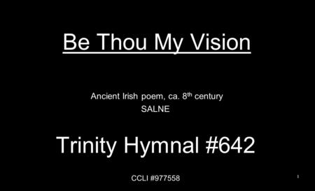 Be Thou My Vision Ancient Irish poem, ca. 8 th century SALNE Trinity Hymnal #642 CCLI #977558 1.