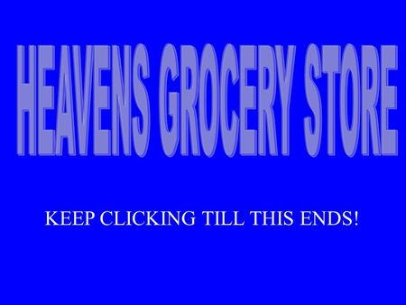 KEEP CLICKING TILL THIS ENDS!. As I was walking down life's highway many years ago I came upon a sign that read Heavens Grocery Store. When I got a.