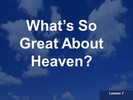 What's So Great About Heaven? Lesson 7. Our Premise God has never given up on His orginal plan for human beings to dwell on Earth. The climax of history.