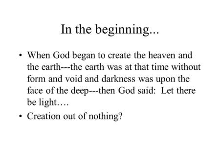 In the beginning... When God began to create the heaven and the earth---the earth was at that time without form and void and darkness was upon the face.