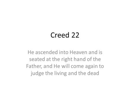 Creed 22 He ascended into Heaven and is seated at the right hand of the Father, and He will come again to judge the living and the dead.
