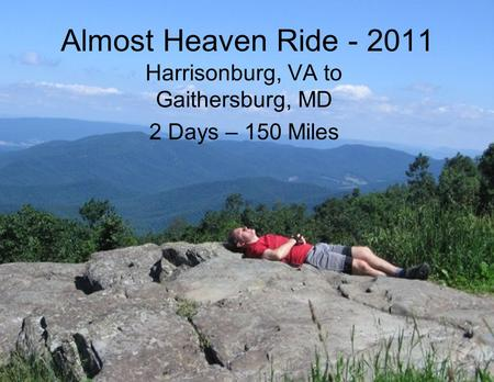 Almost Heaven Ride - 2011 Harrisonburg, VA to Gaithersburg, MD 2 Days – 150 Miles.