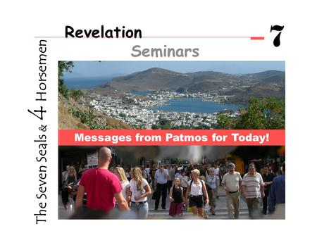 Revelation Seminars 7 Messages from Patmos for Today! The Seven Seals & 4 Horsemen.