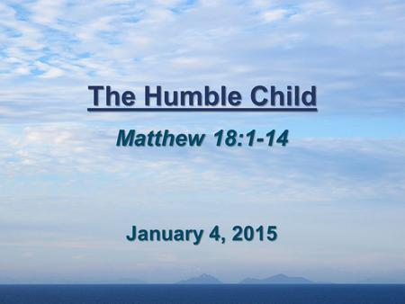 The Humble Child Matthew 18:1-14 January 4, 2015.
