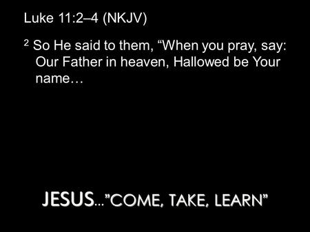 "JESUS ""COME, TAKE, LEARN"" JESUS … ""COME, TAKE, LEARN"" Luke 11:2–4 (NKJV) 2 So He said to them, ""When you pray, say: Our Father in heaven, Hallowed be Your."