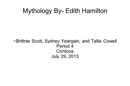 Mythology By- Edith Hamilton ~Brittnie Scott, Sydney Yeargain, and Tallia Cowell Period 4 Cordova July 29, 2013.