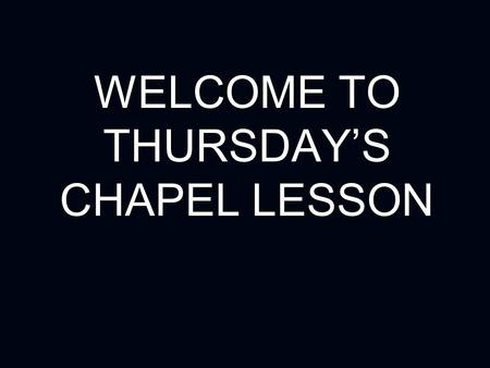 WELCOME TO THURSDAY'S CHAPEL LESSON. CHAPEL LESSON BEHAVIOUR GUIDELINES Prayer time: All to remain quiet. Prayer time: All to remain quiet. Teaching time: