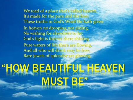 We read of a place that's called heaven, It's made for the pure and the free; These truths in God's Word He hath given In heaven no drooping nor pining,