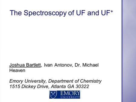 The Spectroscopy of UF and UF + Joshua Bartlett, Ivan Antonov, Dr. Michael Heaven Emory University, Department of Chemistry 1515 Dickey Drive, Atlanta.