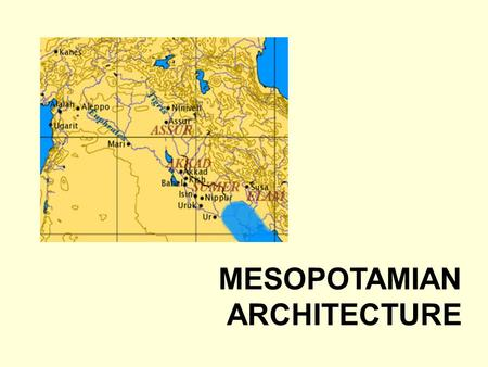MESOPOTAMIAN ARCHITECTURE. INTRODUCTION Alluvial plain lying between the Tigris and Euphrates rivers composing parts of Iraq, Turkey and Syria Home to.