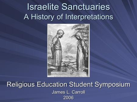 Israelite Sanctuaries A History of Interpretations Religious Education Student Symposium James L. Carroll 2006.