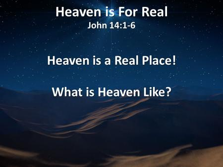 Heaven is For Real John 14:1-6 Heaven is a Real Place! What is Heaven Like?