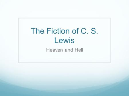 The Fiction of C. S. Lewis Heaven and Hell. Clive Staples Lewis (1898- 1963)