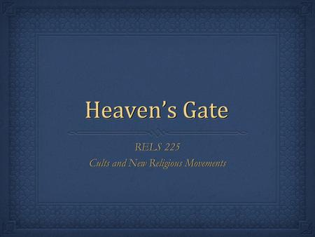 Heaven's Gate RELS 225 Cults and New Religious Movements RELS 225 Cults and New Religious Movements.