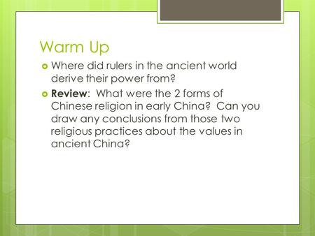 Warm Up  Where did rulers in the ancient world derive their power from?  Review : What were the 2 forms of Chinese religion in early China? Can you draw.