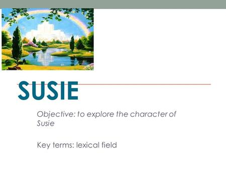 SUSIE Objective: to explore the character of Susie Key terms: lexical field.