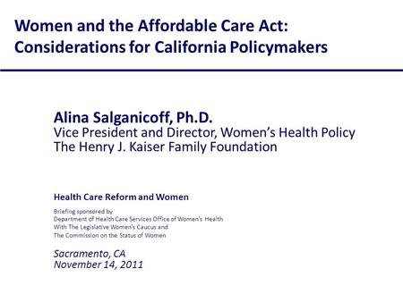 Women and the Affordable Care Act: Considerations for California Policymakers Alina Salganicoff, Ph.D. Vice President and Director, Women's Health Policy.