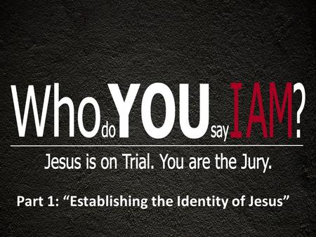 "Part 1: ""Establishing the Identity of Jesus"". LET THE DEFENDANT TAKE THE STAND 1). He said that He came down from heaven : "" For I have come down from."