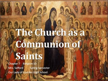 The Church as a Communion of Saints Chapter 7 Religion 10 Mrs. SaffordSpring Semester Our Lady of Lourdes High School.