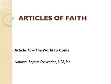 ARTICLES OF FAITH Article 18 – The World to Come National Baptist Convention, USA, Inc.